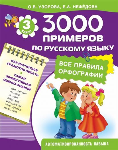 Узорова О.: 3000 примеров по русскому языку. Все правила орфографии. 3 класс. Как научиться грамотно писать. Самая эффективная оценка знаний. Автоматизированность навыка