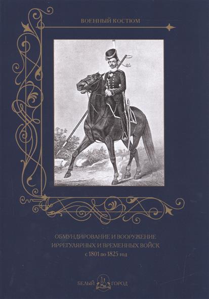 Обмундирование и вооружение иррегулярных и временных войск с 1801 по 1825 год лихачев д пер повесть временных лет