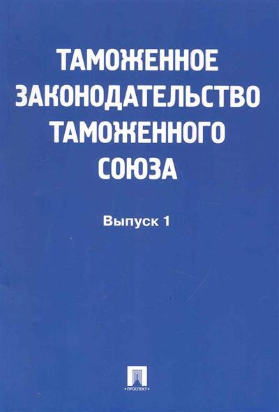 Таможенное законодательство таможенного союза Вып.1