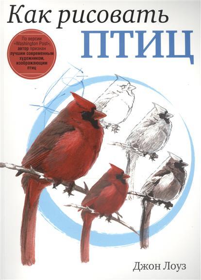 Лоуз Д. Как рисовать птиц илья соколов книга птиц д д к сборник