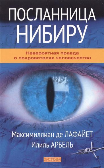 Лафайет М., Арбель И. Посланница Нибиру: Невероятная правда о покровителях человечества ISBN: 9785906686473