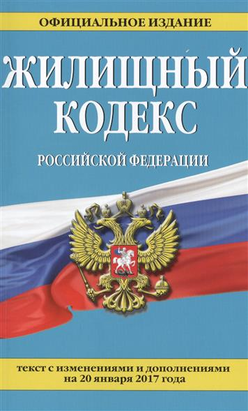Жилищный кодекс Российской Федерации. Текст с изменениями и дополнениями на 20 января 2017 года