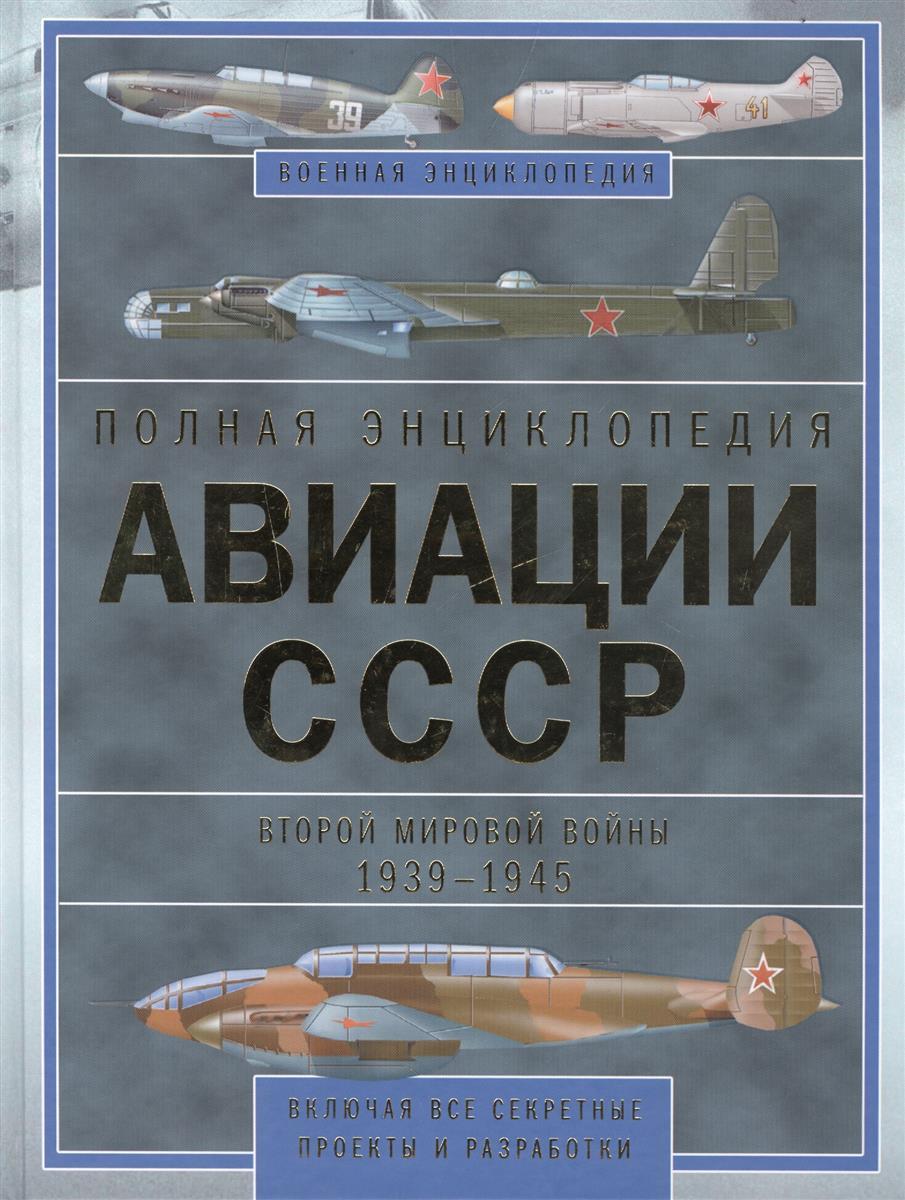 Полная энциклопедия авиации СССР Второй мировой войны 1939-1945. Включая все секретные проекты и разработки