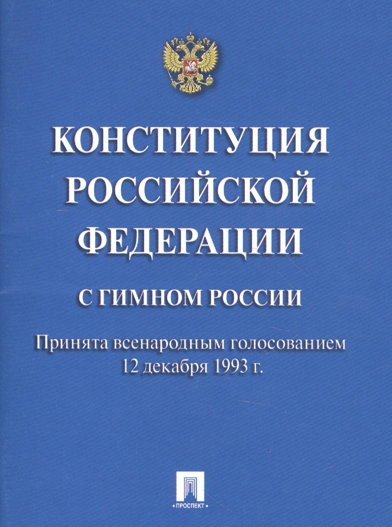 Конституция Российской Федерации. С гимном России. Принята всенародным голосованием 12 декабря 1993 г.