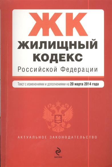 Жилищный кодекс Российской Федерации. Текст с изменениями и дополнениями на 20 марта 2014 года