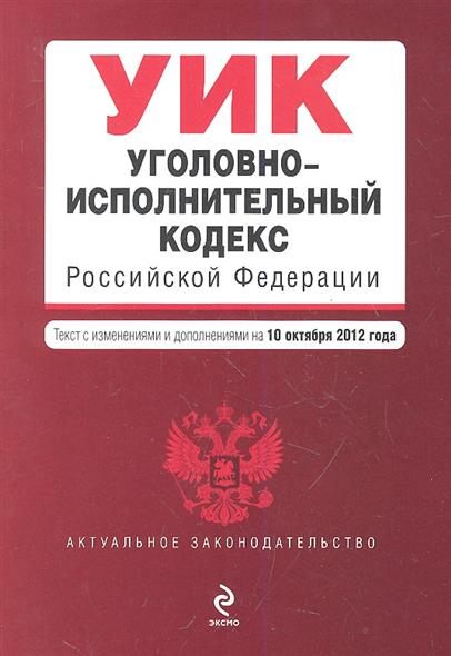 Уголовно-исполнительный кодекс Российской Федерации. Текст с изменениями и дополнениями на 10 октября 2012 года