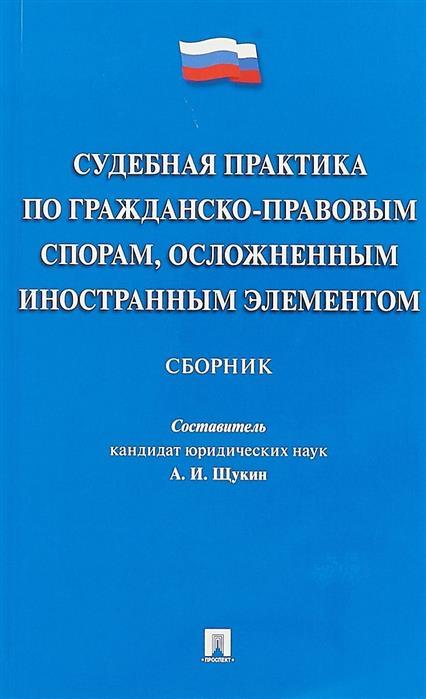 Щукин А. (сост.) Судебная практика по гражданско-правовым спорам, осложненным иностранным элементом. Сборник