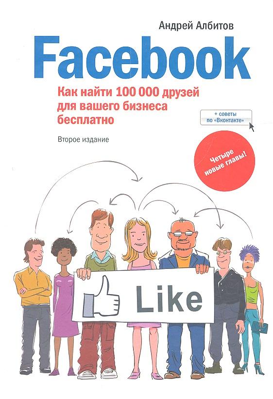 Албитов А. Facebook: как найти 100000 друзей для вашего бизнеса бесплатно. 2-е издание, дополненное гладкий а скачать бесплатно