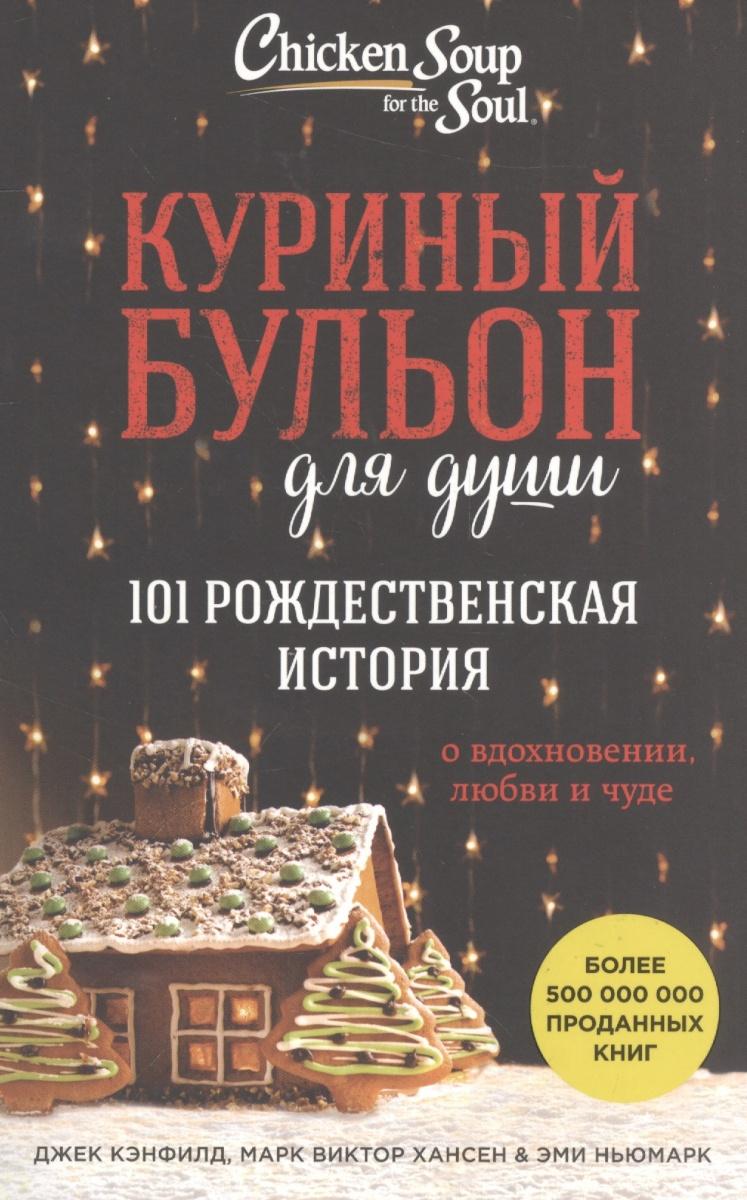 Кэнфилд Дж., Хансен М., Ньюмарк Э. Куриный бульон для души: 101 рождественская история о вдохновении, любви и чуде