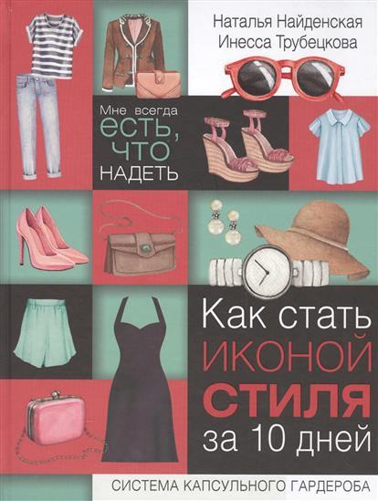 Найденская Н., Трубецкова И. Как стать иконой стиля за 10 дней. Мне всегда есть, что надеть. Удобная система капсульного гардероба