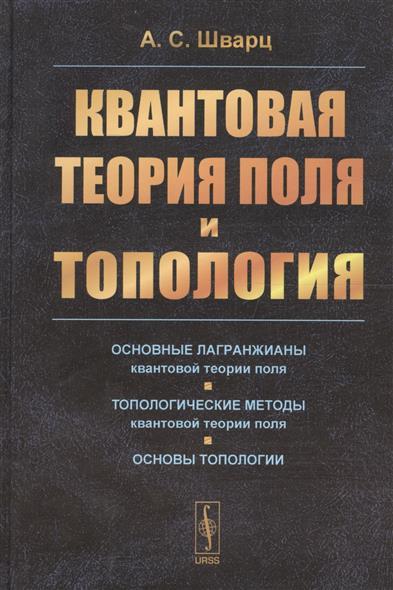 Шварц А. Квантовая теория поля и топология квантовая теория поля том 1 общая теория