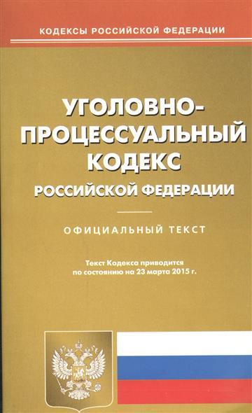 Уголовно-процессуальный кодекс Российской Федерации. Официальный текст. Текст Кодекса приводится по состоянию на 23 марта 2015 г.