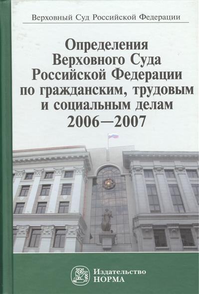 Определения Верховного Суда Российской Федерации по гражданским, трудовым и социальным делам 2006-2007