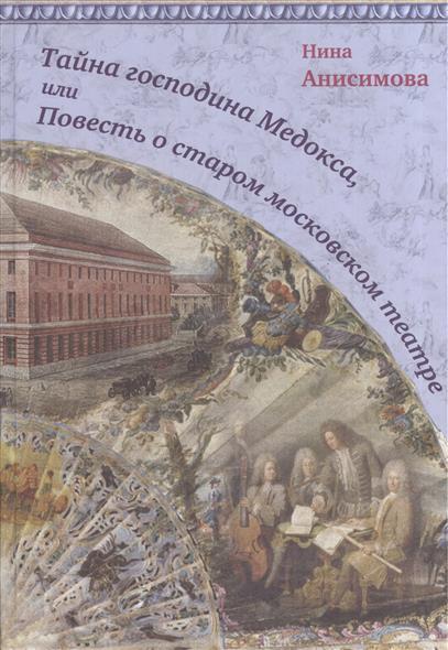 Анисимова Н. Тайна господина Медокса, или Повесть о старом московском театре