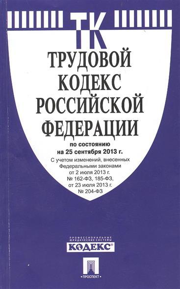 Трудовой кодекс Российской Федерации по состоянию на 25 сентября 2013 г. С учетом изменений, внесенных Федеральными законами от 2 июля 2013 г. № 162-ФЗ, 185-ФЗ, от 23 июля 2013 г. № 204-ФЗ