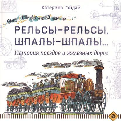 Рельсы-рельсы, шпалы-шпалы. История поездов и железных дорог