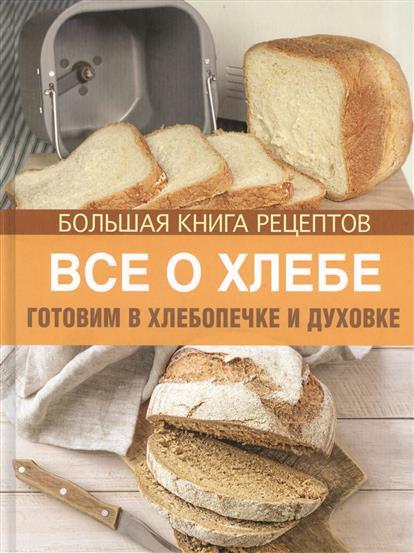 Все о хлебе. Готовим в хлебопечке и духовке. Большая книга рецептов