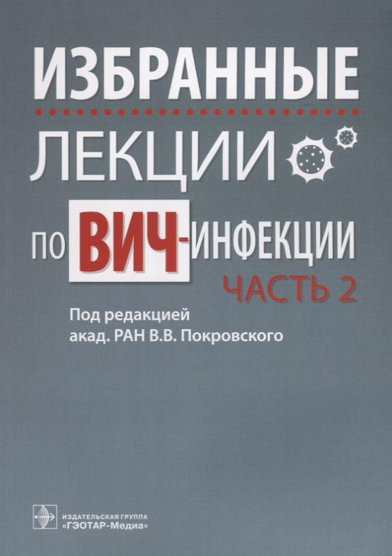 Покровский В. (ред.) Избранные лекции по ВИЧ-инфекции. В 2 частях. Часть 2