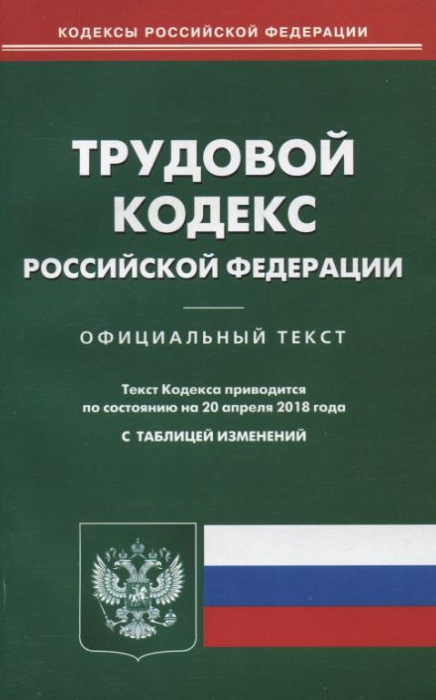 Трудовой кодекс Российской Федерации. Официальный текст по состоянию на 20 апреля 2018 года с таблицей изменений