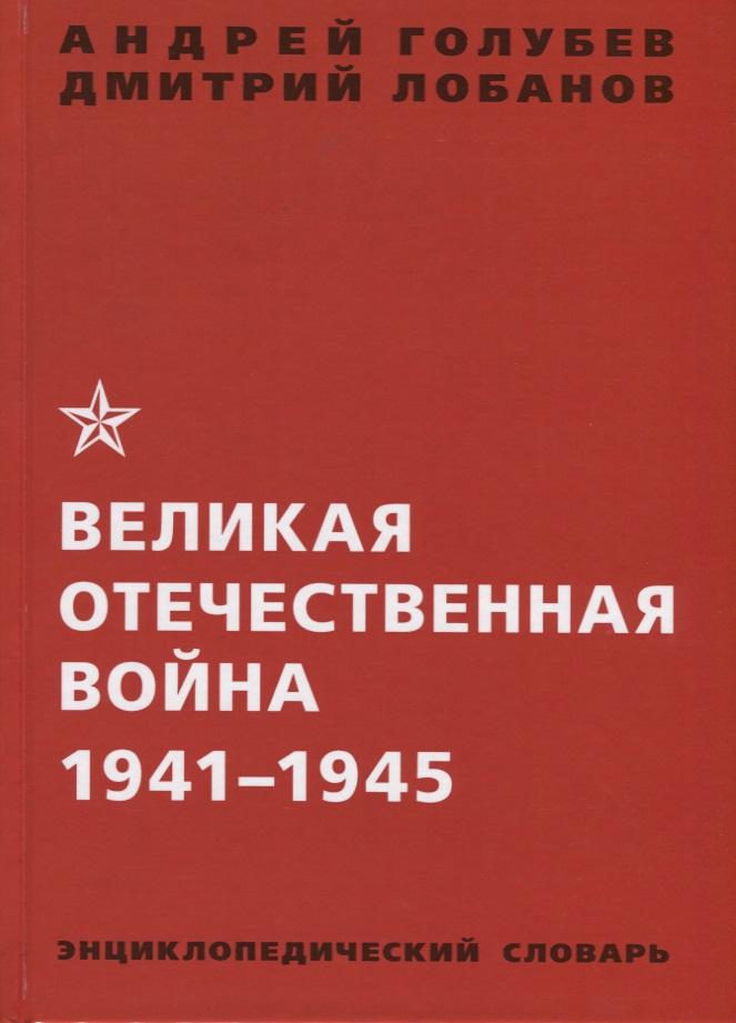 Голубев А., Лобанов Д. (авт.-сост.) Великая Отечественная война 1941-1945. Энциклопедический словарь