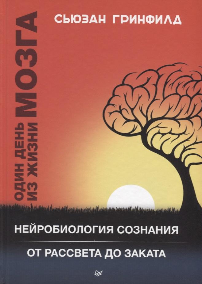 Гринфилд С. Один день из жизни мозга. Нейробиология сознания от рассвета до заката