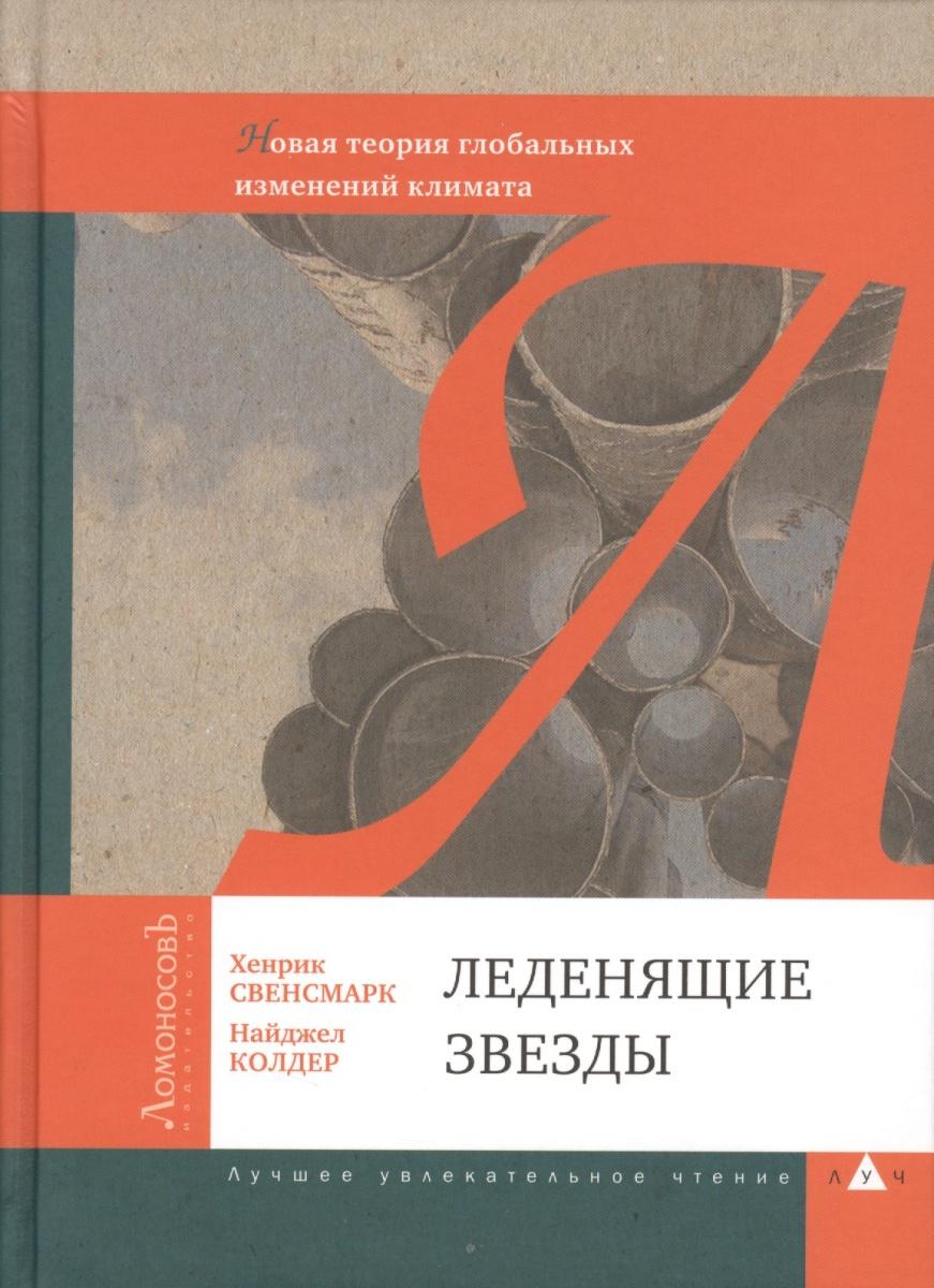 Свенсмарк Х., Колдер Н. Леденящие звезды. Новая теория глобальных изменений климата ISBN: 9785916780932 цены онлайн