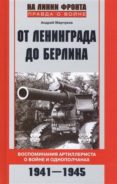 От Ленинграда до Берлина. Воспоминания артиллериста о войне и однополчанах. 1941-1945