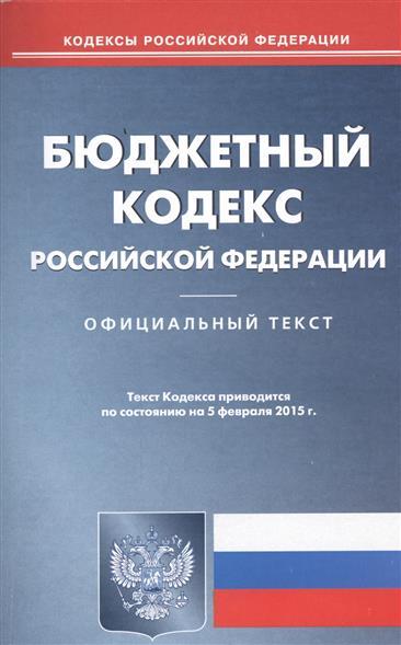 Бюджетный кодекс Российской Федерации. Официальный текст. Текст Кодекса приводится по состоянию на 5 февраля 2015 г.