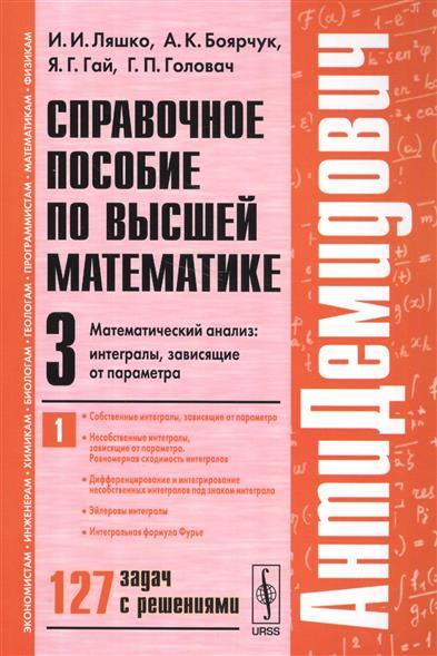 Справочное пособие по высшей математике. Том 3. Математический анализ. Интегралы, зависящие от параметра. Часть 1