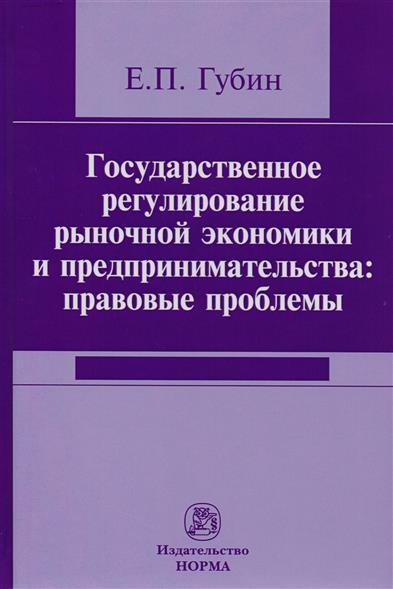 Государственное регулирование рыночной экономики и предпринимательства: правовые проблемы. Репринтное воспроизведение издания 2005 года