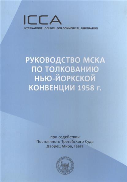 Руководство МСКА по толкованию Нью-Йоркской конвенции 1958 г.: Пособие для судей. Международный совет по коммерческому арбитражу