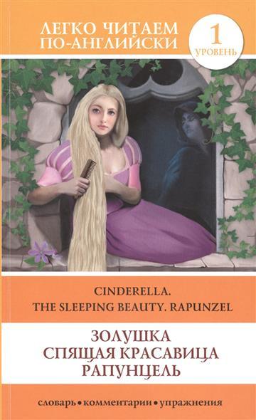 Золушка. Спящая красавица. Рапунцель = Cinderella. The Sleeping Beauty. Rapunzel. 1 уровень. Словарь, комментарии, упражнения