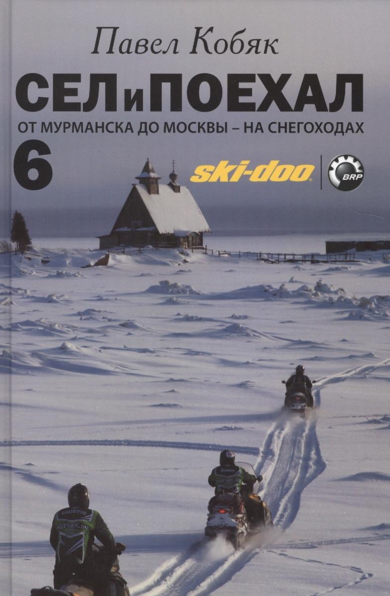 Кобяк П. Сел и поехал 6. От Мурманска до Москвы - на снегоходах