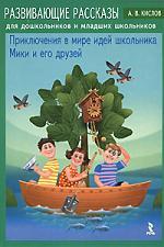 Развивающие рассказы для дошк. и мл. шк. Приключения в мире идей школьника Мики и его друзей