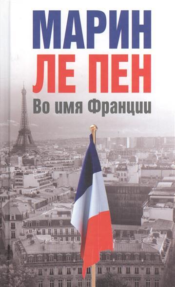 купить Ле Пен М. Во имя Франции по цене 445 рублей