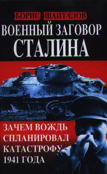 Шапталов Б. Военный заговор Сталина. Зачем вождь спланировал катастрофу 1941 года