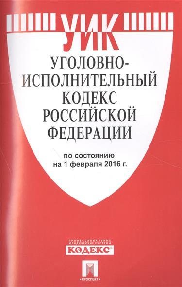 Уголовно-исполнительный кодекс Российской Федерации по состоянию на 1 февраля 2016 г.