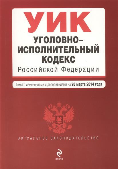 Уголовно-исполнительный кодекс Российской Федерации. Текст с изменениями и дополнениями на 20 марта 2014 года