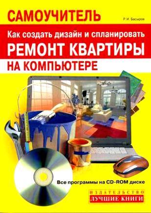 Басыров Р. Самоучитель Как создать дизайн и сплан. ремонт квартиры на комп.