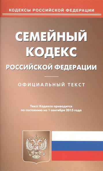 Семейный кодекс Российской Федерации. Официальный текст. Текст кодекса приводится по состоянию на 1 сентября 2015 года