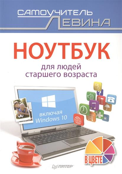 Левин А. Ноутбук для людей старшего возраста. Включая Windows 10 компьютер для людей старшего возраста cамоучитель левина в цвете