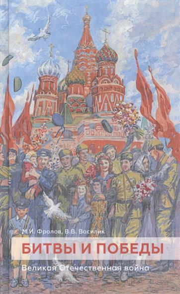 Фролов М., Василик В. Битвы и победы. Великая Отечественная война