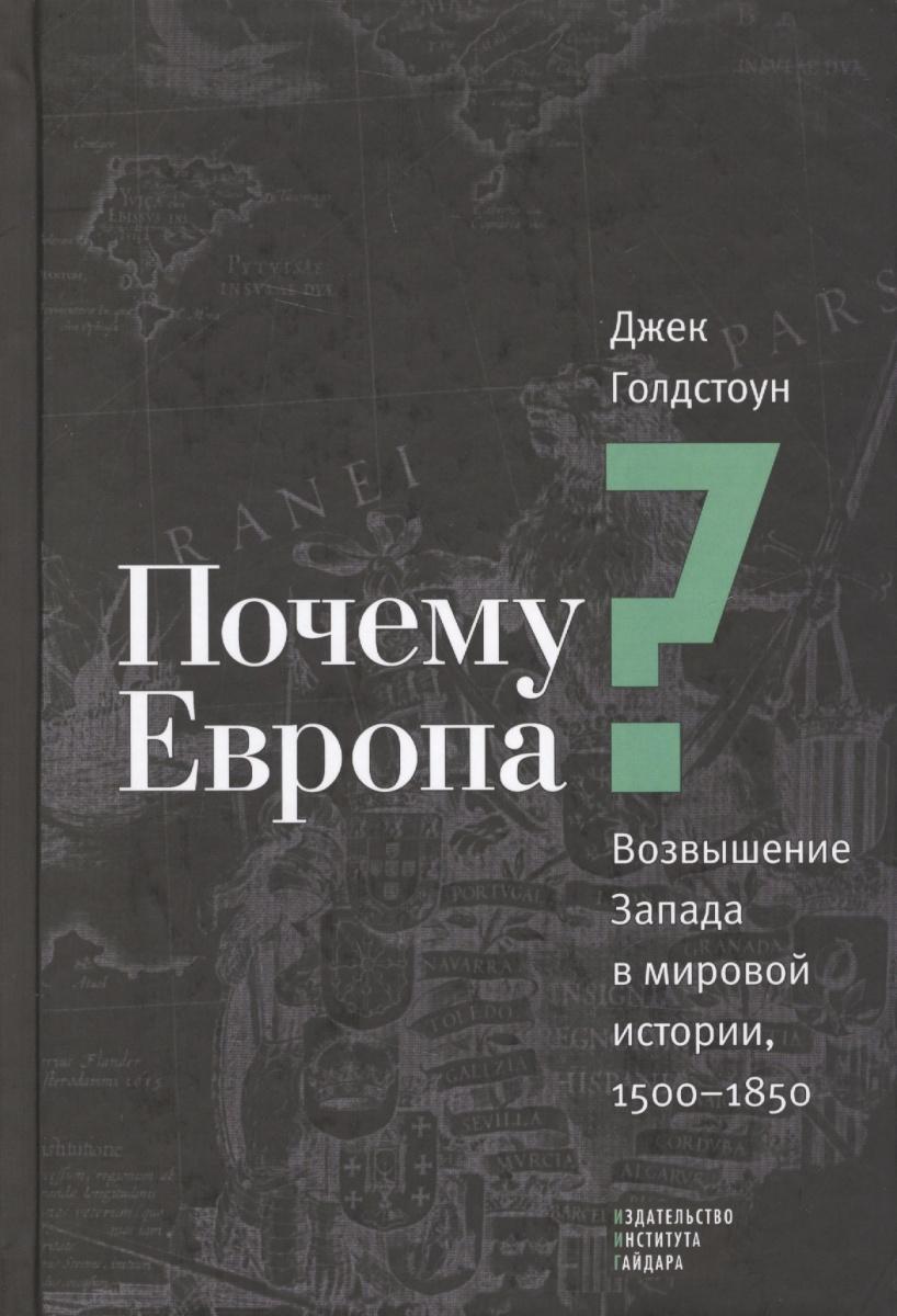 Голдстоун Дж. Почему Европа? Возвышение Запада в мировой истории, 1500-1850