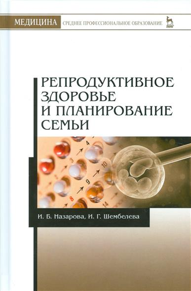 цены Назарова И., Шембелев И. Репродуктивное здоровье и планирование семьи. Учебник