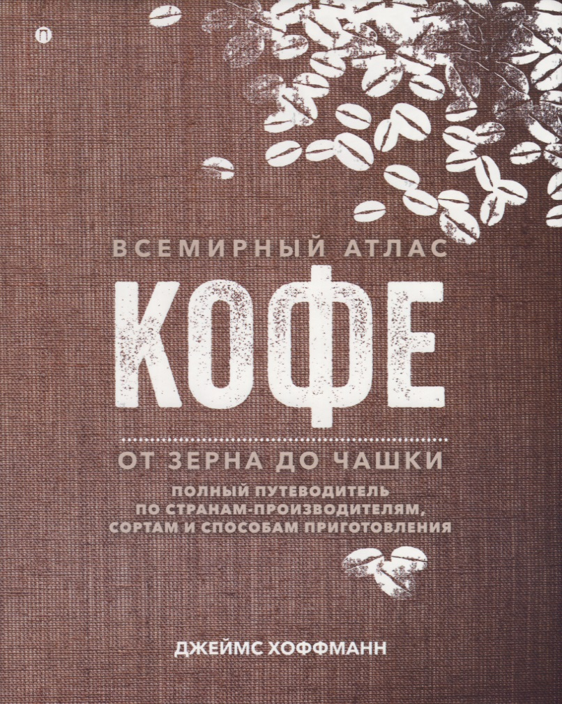 Книга Всемирный атлас кофе. От зерна до чашки. Полный путеводитель по странам-производителям, сортам и способам приготовления. Хоффманн Дж.