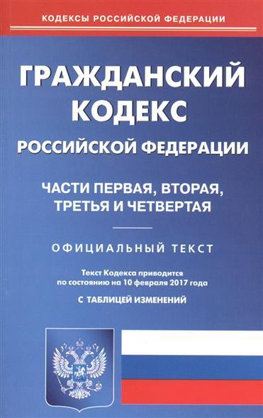 Гражданский кодекс Российской Федерации. Части первая, вторая, третья и четвертая. Официальный текст. Текст Кодекса приводится по состоянию на 10 февраля 2017 года с таблицей изменений