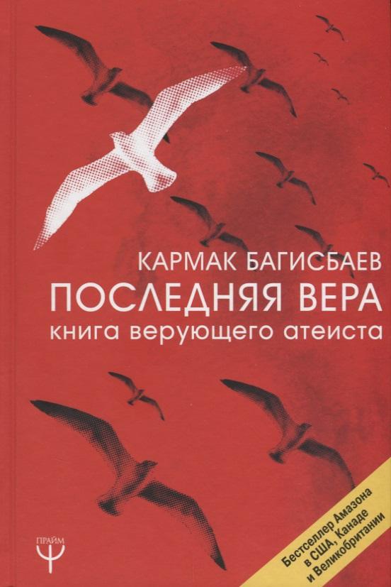 Багисбаев К. Последняя Вера. Книга верующего атеиста