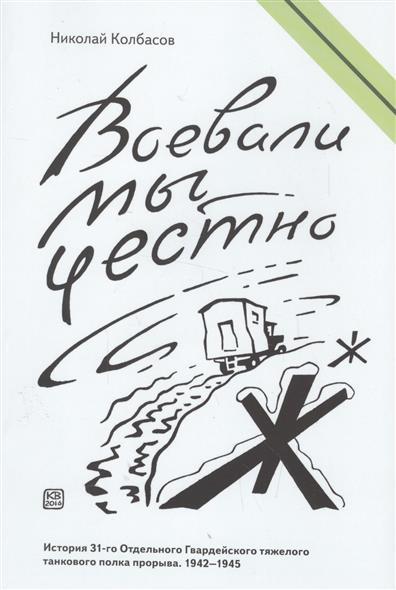 Колбасов Н. Воевали мы честно. Военные мемуары 1941-1945