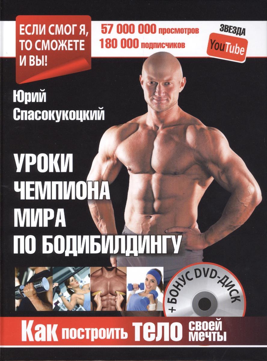 Спасокукоцкий Ю. Уроки чемпиона мира по бодибилдингу (+DVD) уроки женского здоровья dvd