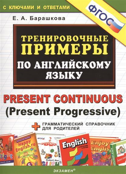 Тренировочные примеры по английскому языку. Present Continuous (Present Progressive). С ключами и ответами (+грамматический справочник для родителей)